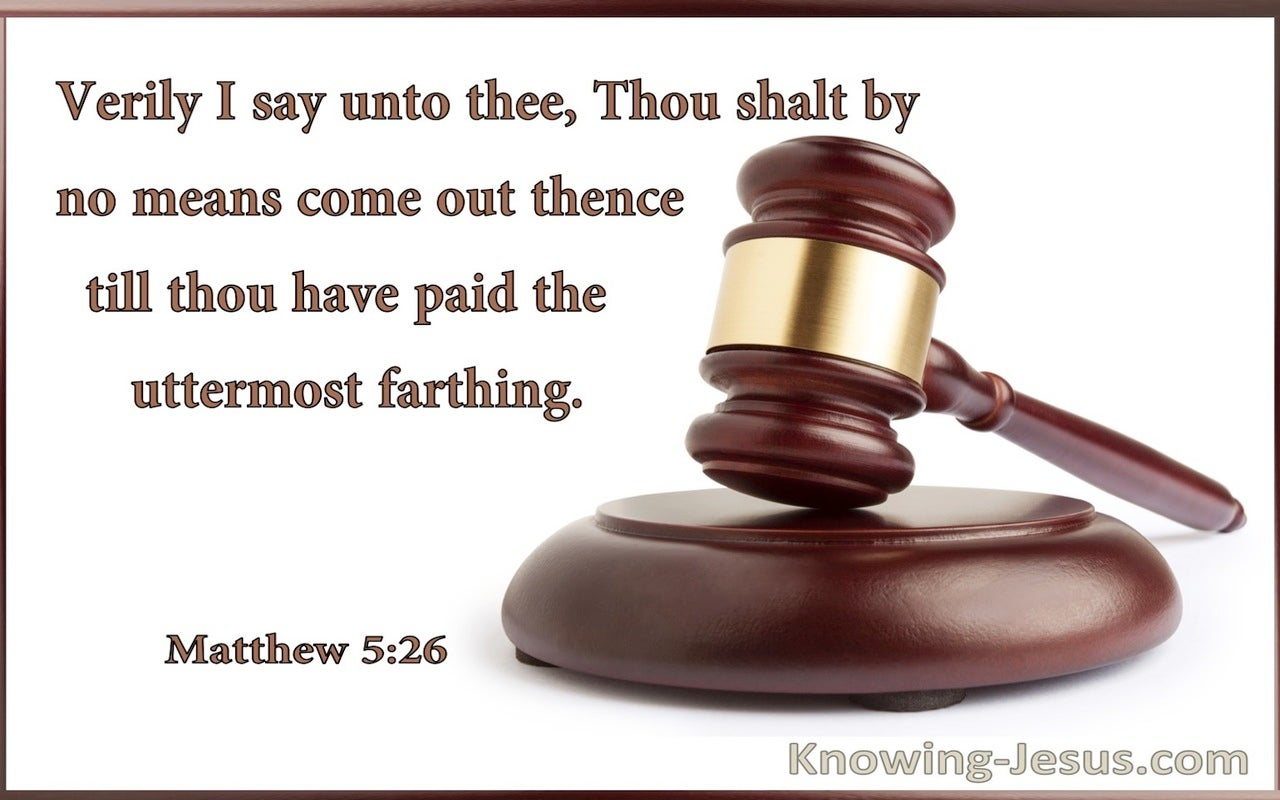 Matthew 5:26 Thou Shall By No Means Come Out Thence Till You Have Paid The Uttermost Farthing (utmost)07:01