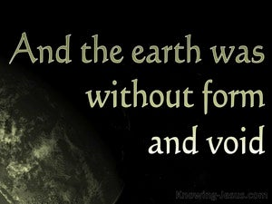 Genesis 1:2 The earth was formless and void, and darkness was over ...