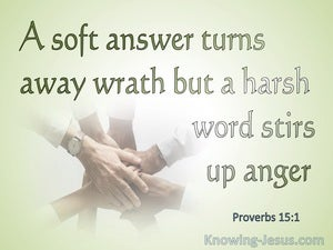 Proverbs 15:1  A Soft Answer Turns Away Wrath But Harsh Words Stirs Up Strife (green)