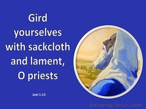 Joel 1:13 Gird yourselves with sackcloth And lament, O priests (blue)