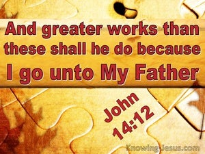 John 14:12 Greater Works Shall He Do Because I Go To My Father (utmost)10:17
