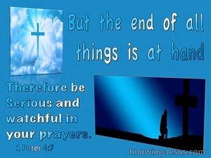 1 Peter 4:7 The End Of All Is At Hand So Be Serious And Watchful In Your Prayers (aqua)