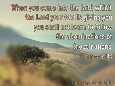 Deuteronomy 18:9 Do Not Learn To Follow The Abominations Of The Nations (brown)