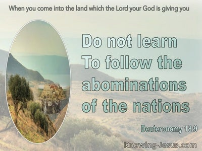 Deuteronomy 18:9 Do Not Learn To Follow The Abominations Of The Nations (sage)