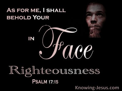 Psalm 17:15 Behold Your Face In Righteousness And I Shall Be Satisified When I awake (black)