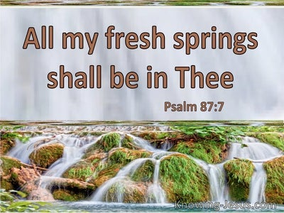 Psalm 87:7 All My Fresh Springs Shall Be In Thee (utmost)12:30