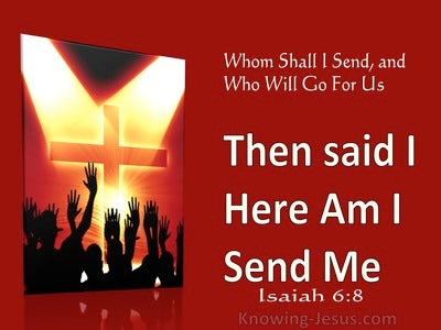 Isaiah 6:8 Then said I Here am I Send me (utmost) 1:14
