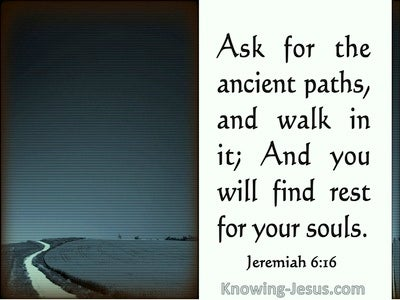 Jeremiah 6:16  See And Ask For The Ancient Paths (sage)