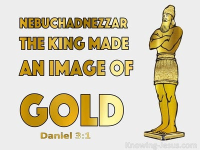 Daniel 3:1 Nebuchadnezzar The King Made An Image Of Gold (gold)