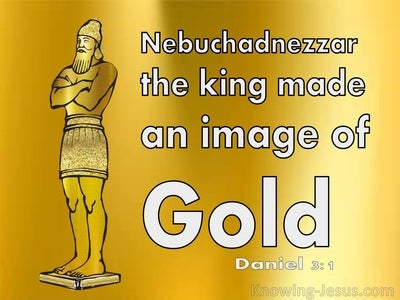 Daniel 3:1 Nebuchadnezzar The King Made An Image Of Gold (white)
