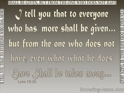 Luke 19:26 To Everyone Who Has More Will Be Given (gray)