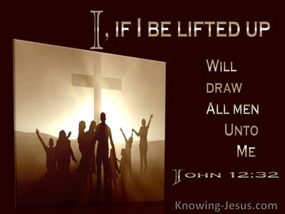 John 12:32 If I Be Lifted Up I Will Draw All Men Unto Myself (utmost)12:20