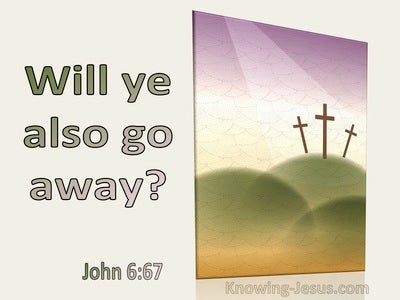 John 6:67 Will Ye Also Go Away (utmost)03:09