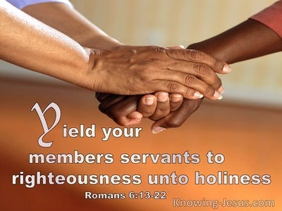 Romans 13:22 Yield Your Members Servants To Righteousness Unto Holiness (utmost)10:09