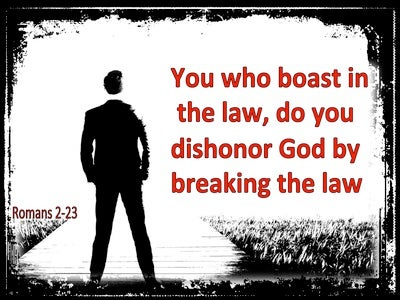 Romans 2:23 You who boast in the law, do you dishonor God by breaking the law (white)