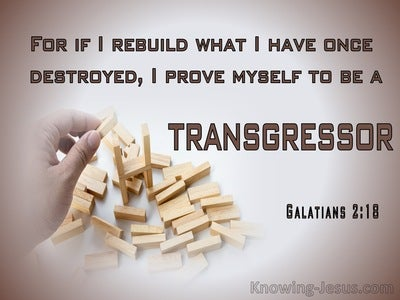 Galatians 2:18 If I Rebuild What I Have Once Destroyed