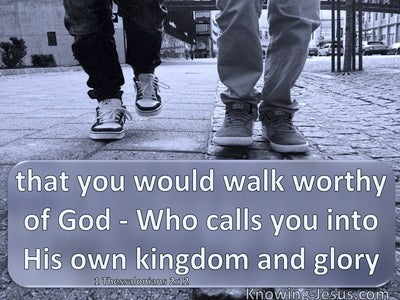1 Thessalonians 2:12 Walk Worthy Of God Who Called You Into His Own Kingdom And Glory (gray)