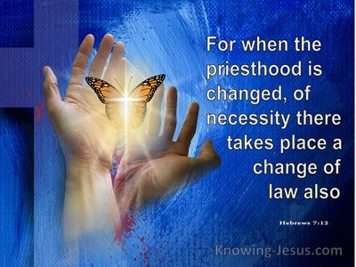 Hebrews 7:12 When The Priesthood Is Changed There Is A Change Of Law (blue)