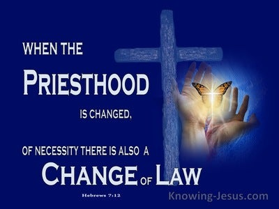 Hebrews 7:12 When The Priesthood Is Changed There Is A Change Of Law (navy)