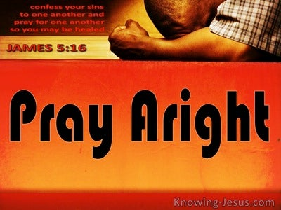 Pray Aright (devotional) - James 5:16