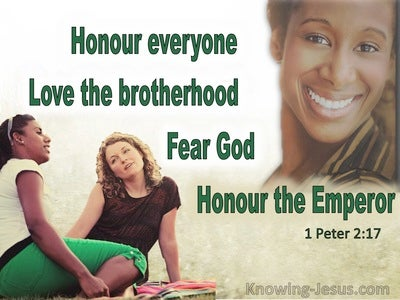 1 Peter 2:17 Honor all people, love the brotherhood, fear God, honor the  king.