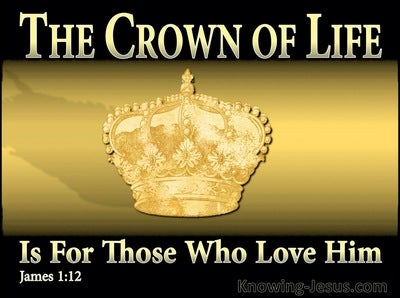 James 1:12 Blessed is a man who perseveres under trial; for once he has  been approved, he will receive the crown of life which the Lord has  promised to those who love
