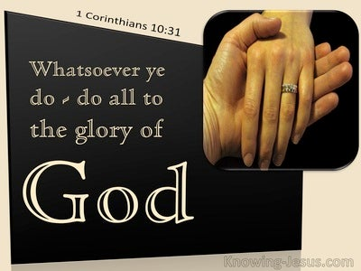 1 Corinthians 10:31 Whatsoever Ye Do : Do All To The Glory Of God (utmost)11:16