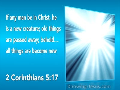 2 Corinthians 5:17 Old Things Are Passed Away. All Things Are Become New (utmost)11:12