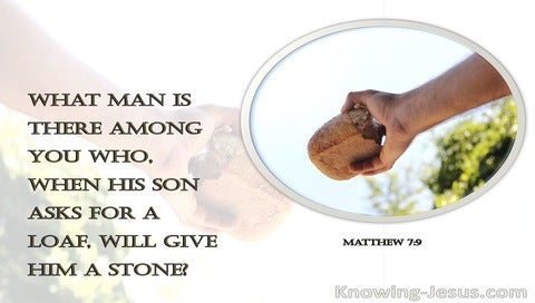 Matthew 7:9 What Man Is There Among You Who, When His Son Asks For A Loaf, Will Give Him A Stone (white)