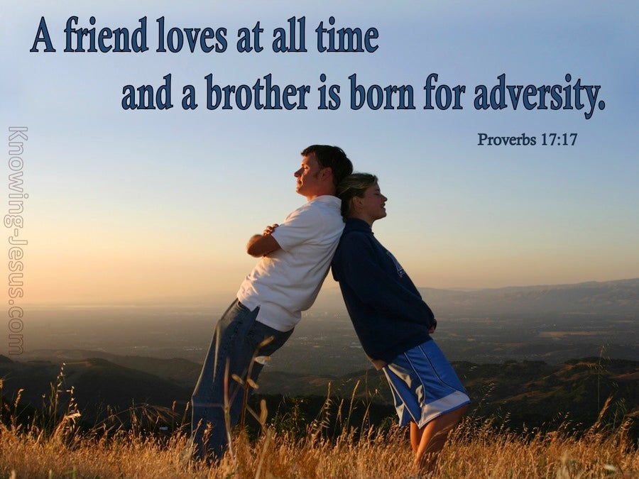 Proverbs 17:17 A friend loves at all times, And a brother is born ...