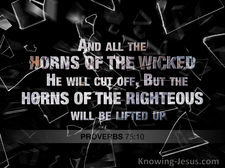 Proverbs 75:10 The Horns Of the Wicked Will Be Cut Off But The Righteous Will Be Lifted Up (black)