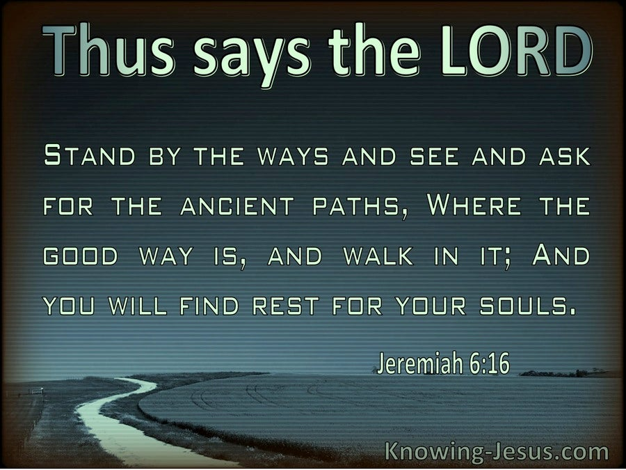 Jeremiah 6:16  See And Ask For The Ancient Paths (green)