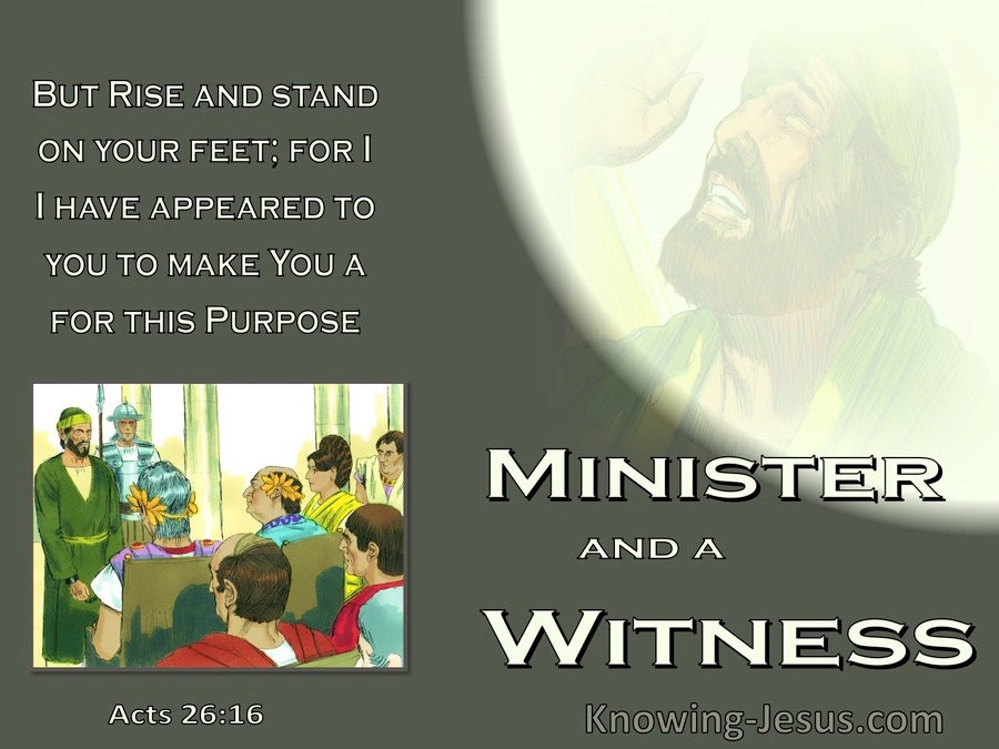 Acts 26:16  I Appeared For This Purpose To Make You A Minister And A Witness (sage)