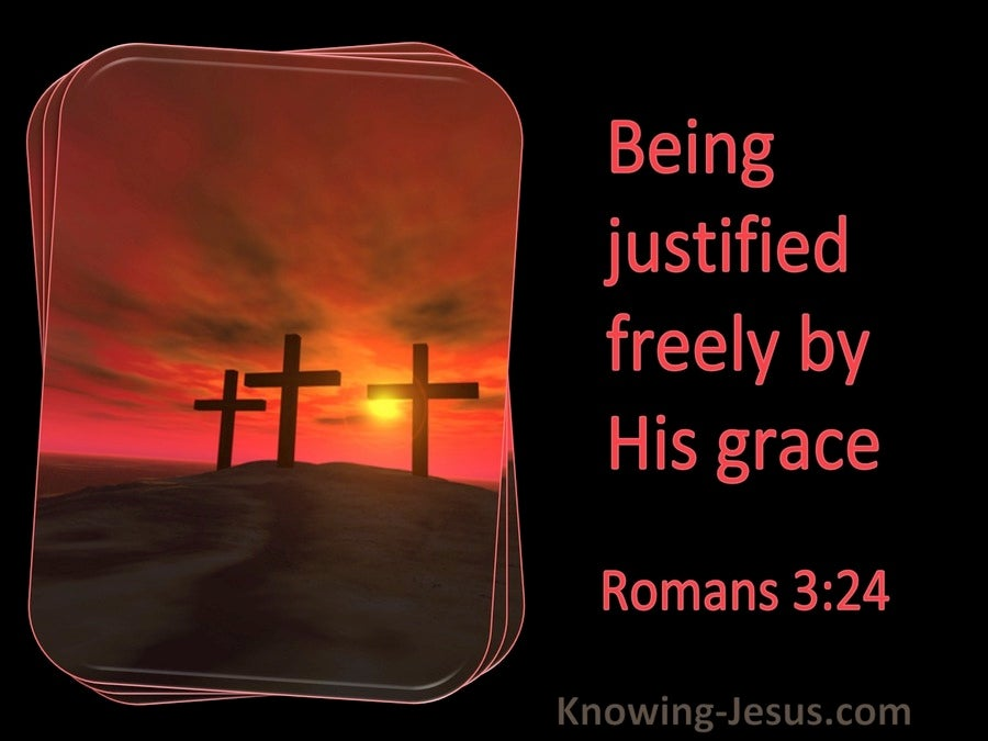Romans 3:24 Being Justified Freely By His Grace (utmost)11:28