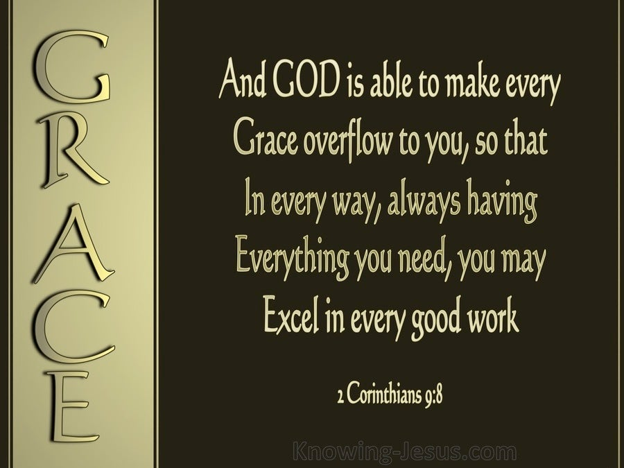 "Image result for 2 Corinthians 9:8: ""And God is able to make all grace (every favor and earthly blessing) come to you in abundance, so that you may always and under all circumstances and whatever the need be self-sufficient [possessing enough to require no aid or support and furnished in abundance for every good work and charitable donation]"" (The Amplified Bible)."
