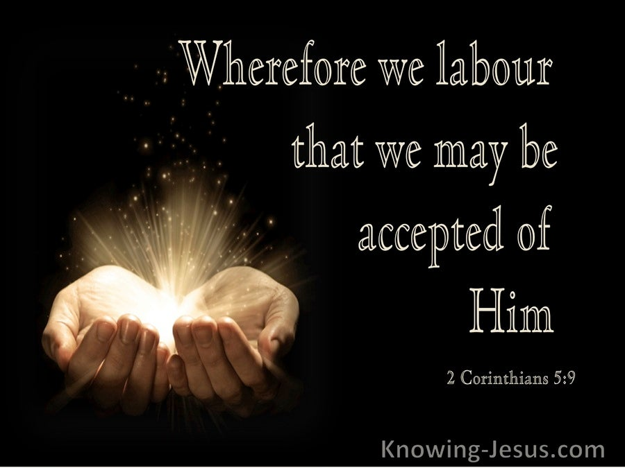 2 Corinthians 5:9 Wherefore We Labour That We May Be Accepted Of Him (utmost)03:17