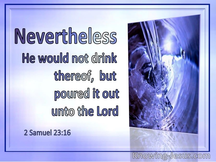2 Samuel 23:16 Nevertheless He Would Not Drink Thereof But Poured It Out Unto The Lord (utmost)09:03
